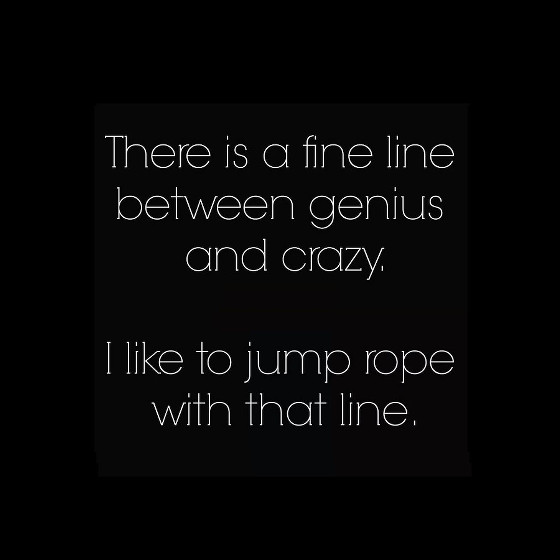 There's a fine line between genius and crazy