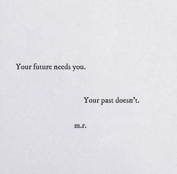 Your future needs you. Your past doesn't.