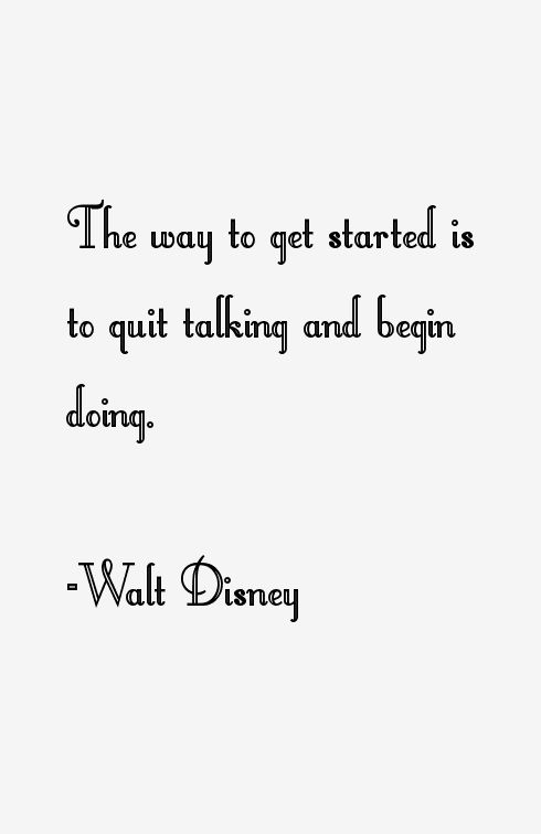Walt Disney The Way To Get Started Is To Quit Talking And
