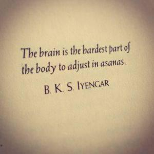 The brain is the hardest part of the body to adjust in asanas