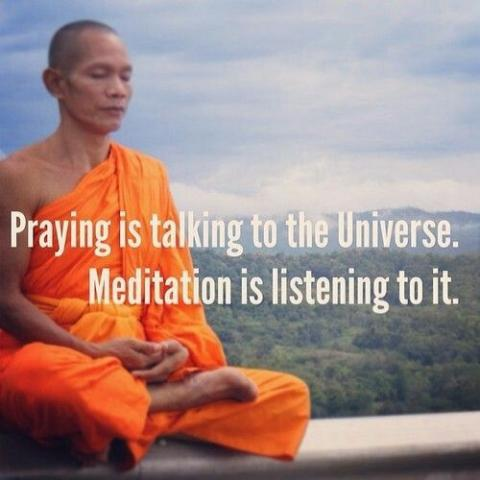 Praying is talking to the universe, meditation is listening to it.
