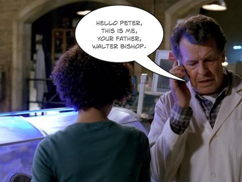 Hello Peter, this is me ... your father ... Walter Bishop.