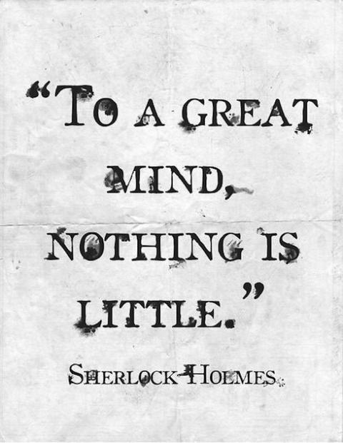 Sherlock Holmes: To a great mind, nothing is little