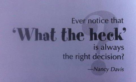 Ever notice that 'What the heck?' is always the right choice? (Nancy Davis)
