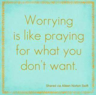 Worrying is like praying for what you don't want