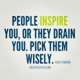 People inspire you, or drain you. Pick them wisely.
